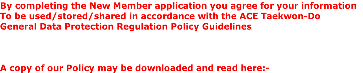 By completing the New Member application you agree for your information  To be used/stored/shared in accordance with the ACE Taekwon-Do  General Data Protection Regulation Policy Guidelines     A copy of our Policy may be downloaded and read here:-
