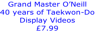 Grand Master O'Neill  40 years of Taekwon-Do Display Videos £7.99