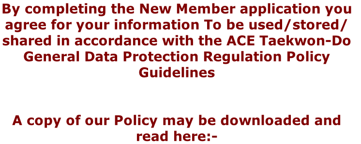 By completing the New Member application you agree for your information To be used/stored/ shared in accordance with the ACE Taekwon-Do  General Data Protection Regulation Policy Guidelines    A copy of our Policy may be downloaded and read here:-
