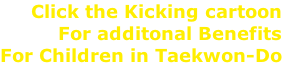 Click the Kicking cartoon For additonal Benefits For Children in Taekwon-Do